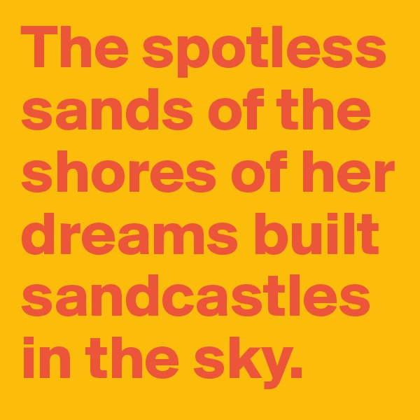 The spotless sands of the shores of her dreams built sandcastles in the sky.