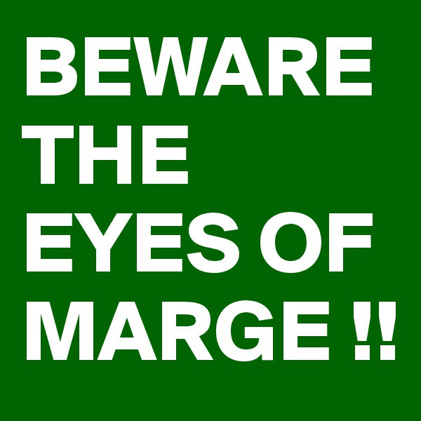 BEWARE THE EYES OF MARGE !!