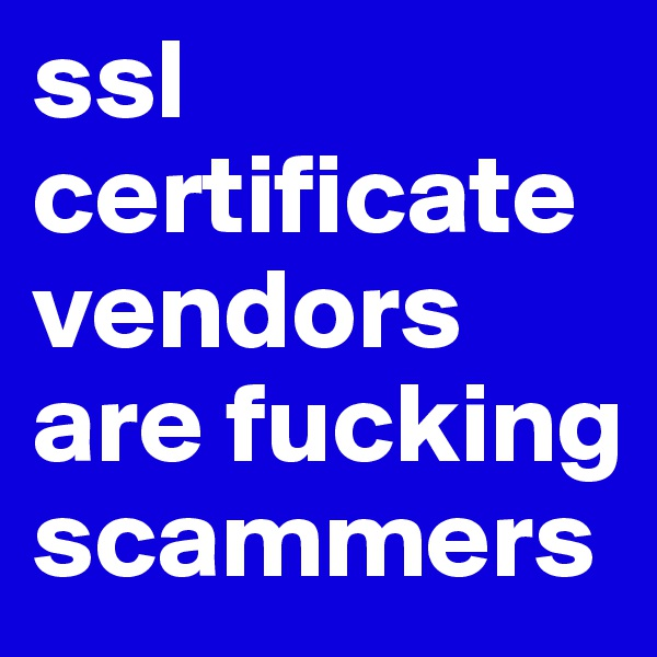 ssl certificate vendors are fucking scammers