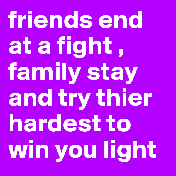 friends end at a fight , family stay and try thier hardest to win you light