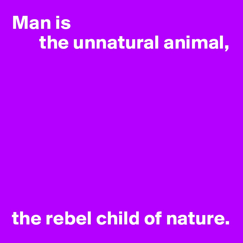 Man is        the unnatural animal,         the rebel child of nature.