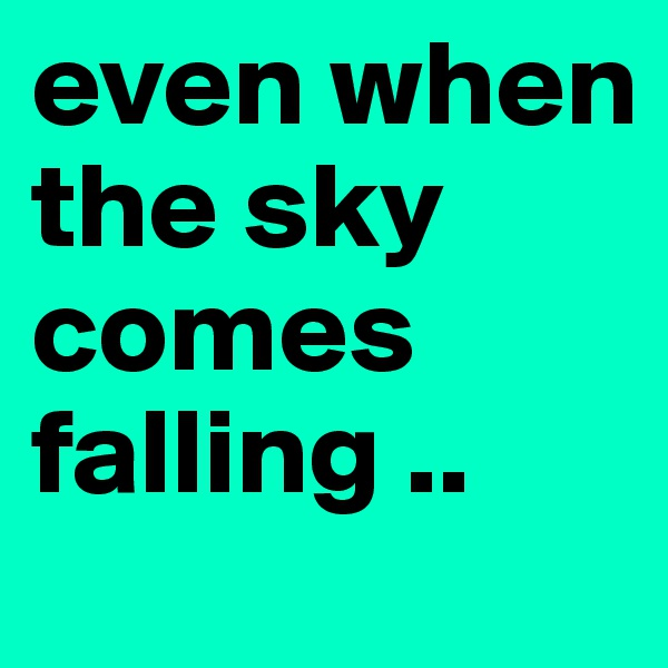 even when the sky comes falling ..