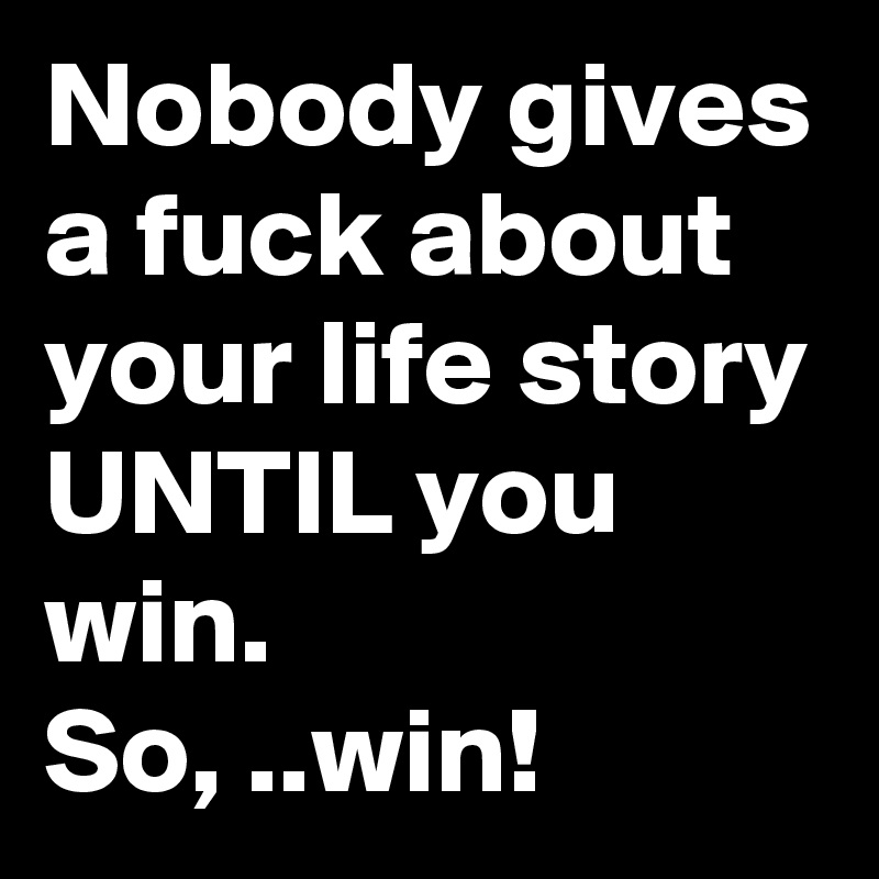Nobody gives a fuck about your life story UNTIL you win. So, .