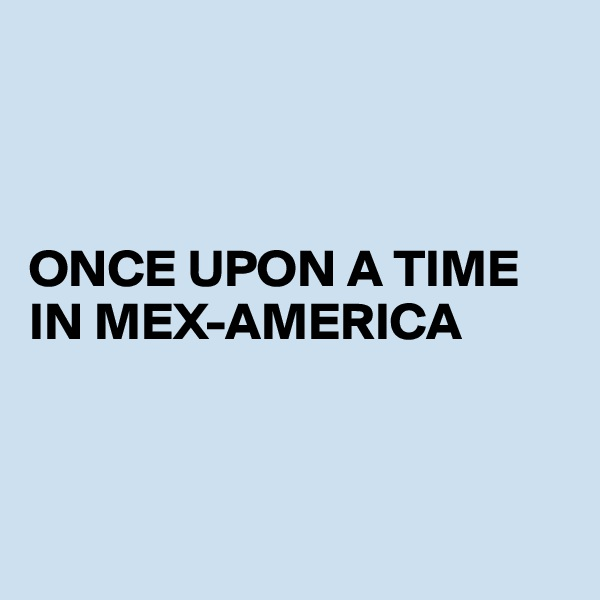 ONCE UPON A TIME IN MEX-AMERICA