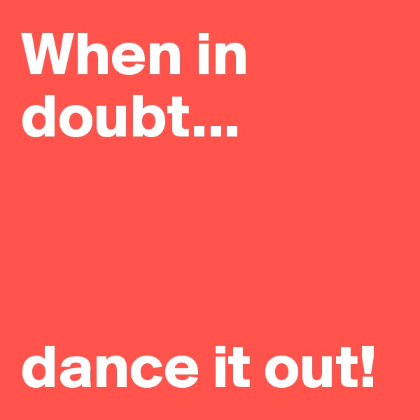 When in doubt...    dance it out!