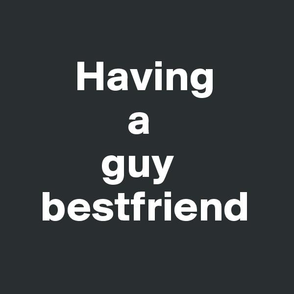 Having              a           guy    bestfriend