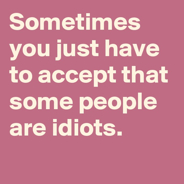 Sometimes you just have to accept that some people are idiots.