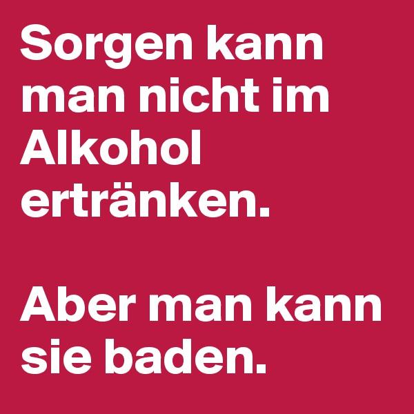 Sorgen kann man nicht im Alkohol ertränken.   Aber man kann sie baden.