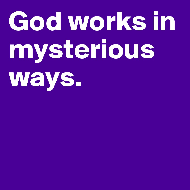 God works in mysterious ways.