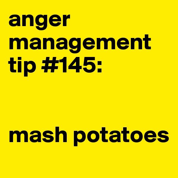 anger management tip #145:    mash potatoes