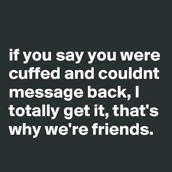 if you say you were cuffed and couldnt message back, I totally get it, that's why we're friends.