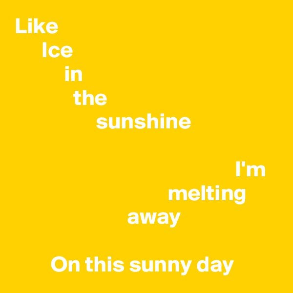 Like       Ice            in              the                   sunshine                                                   I'm                                   melting                          away          On this sunny day