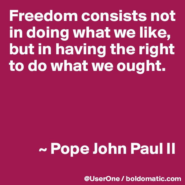 Freedom consists not in doing what we like, but in having the right to do what we ought.               ~ Pope John Paul II