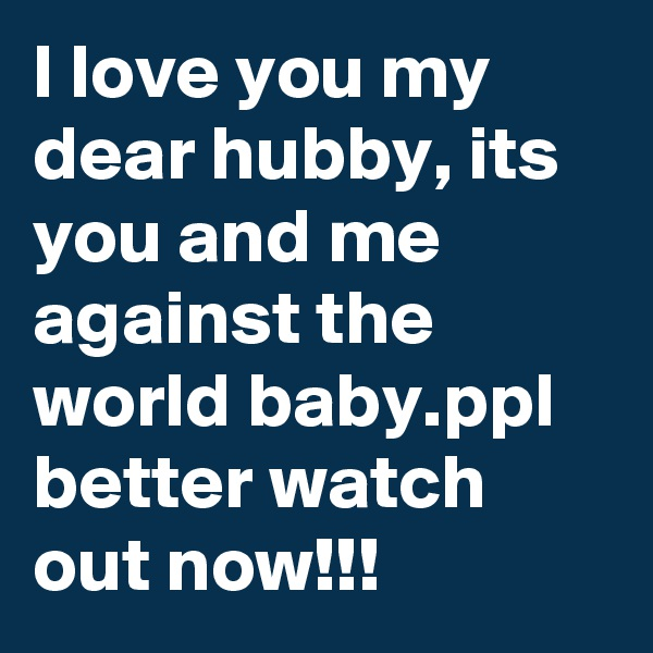 I love you my dear hubby, its you and me against the world baby.ppl better watch out now!!!