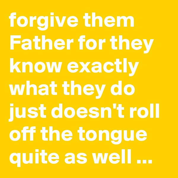 forgive them Father for they know exactly what they do just doesn't roll off the tongue quite as well ...