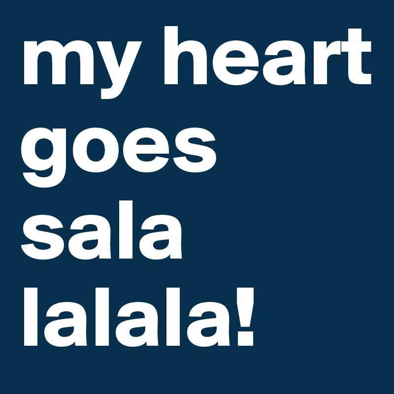 my heart goes  sala lalala!