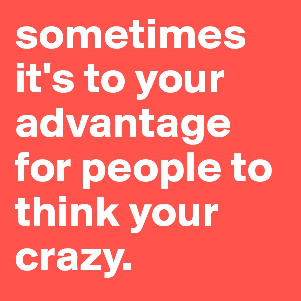 sometimes it's to your advantage for people to think your crazy.