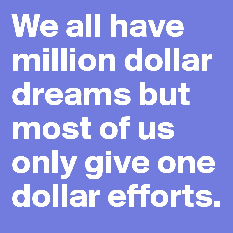 We all have million dollar dreams but most of us only give one dollar efforts.