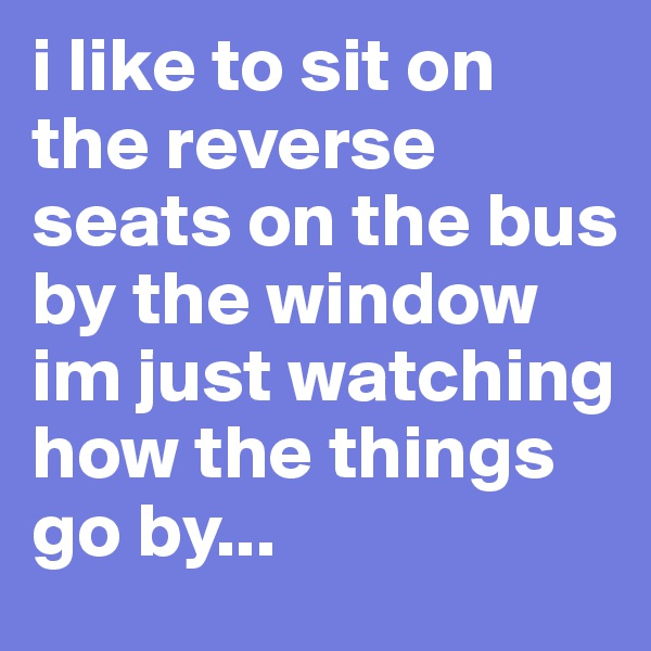 i like to sit on the reverse seats on the bus by the window im just watching how the things go by...