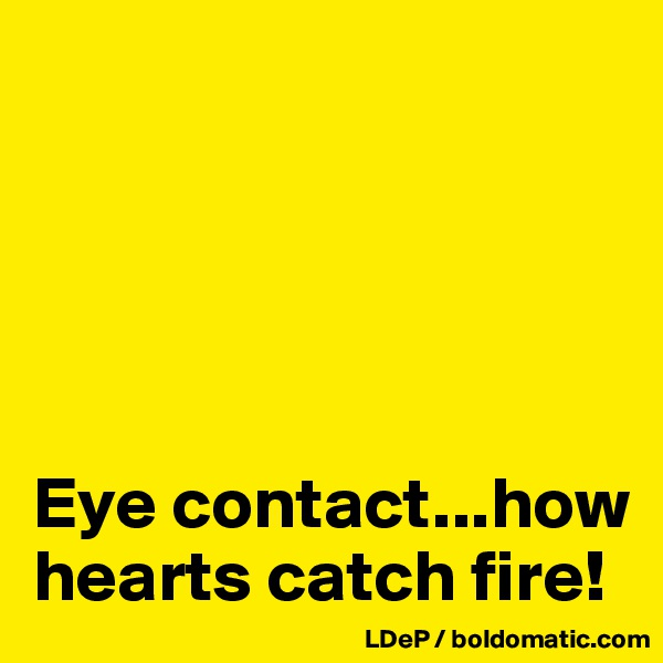 Eye contact...how hearts catch fire!