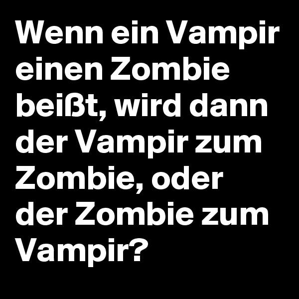 Wenn ein Vampir einen Zombie beißt, wird dann der Vampir zum Zombie, oder der Zombie zum Vampir?