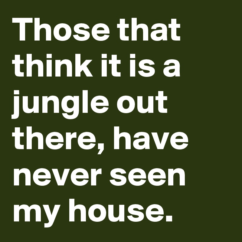 Those that think it is a jungle out there, have never seen my house.