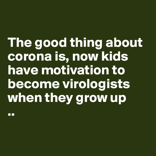 The good thing about corona is, now kids have motivation to become virologists when they grow up ..