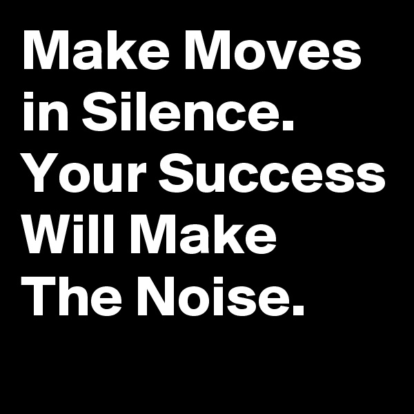 Make Moves in Silence. Your Success Will Make The Noise.