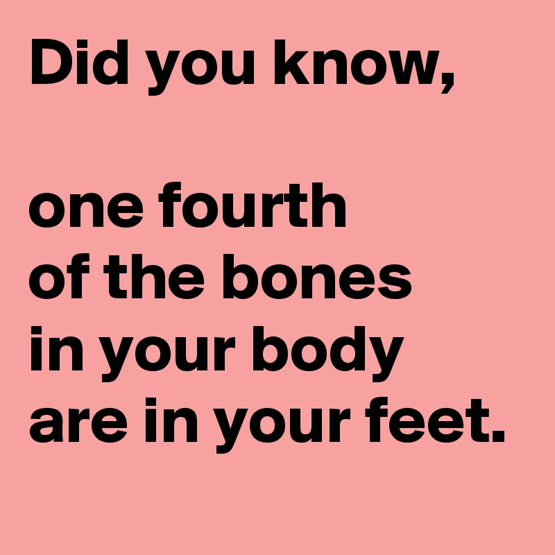 Did you know,  one fourth of the bones in your body are in your feet.