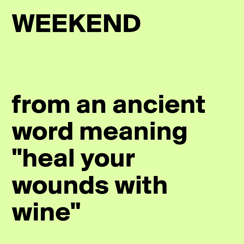 """WEEKEND    from an ancient word meaning  """"heal your wounds with wine"""""""