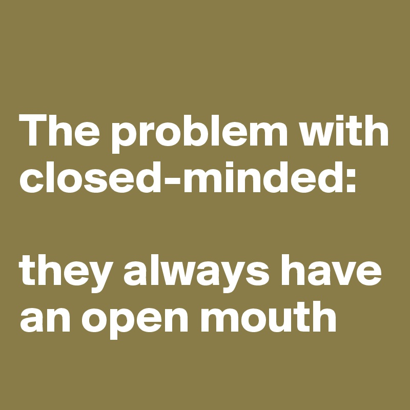 The problem with closed-minded:  they always have an open mouth