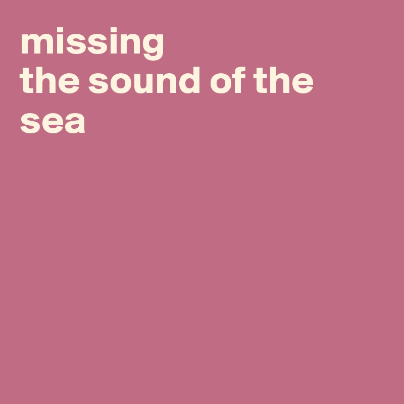 missing  the sound of the sea