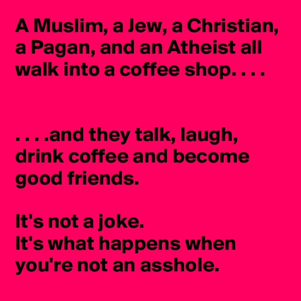 A Muslim, a Jew, a Christian, a Pagan, and an Atheist all walk into a coffee shop. . . .   . . . .and they talk, laugh, drink coffee and become good friends.  It's not a joke.  It's what happens when you're not an asshole.