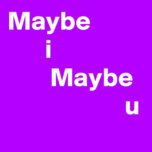 Maybe        i         Maybe                       u