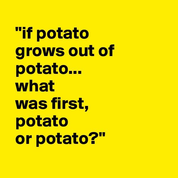 """""""if potato     grows out of     potato...   what     was first,   potato    or potato?"""""""