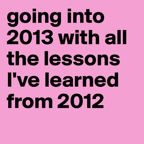 going into 2013 with all the lessons I've learned from 2012