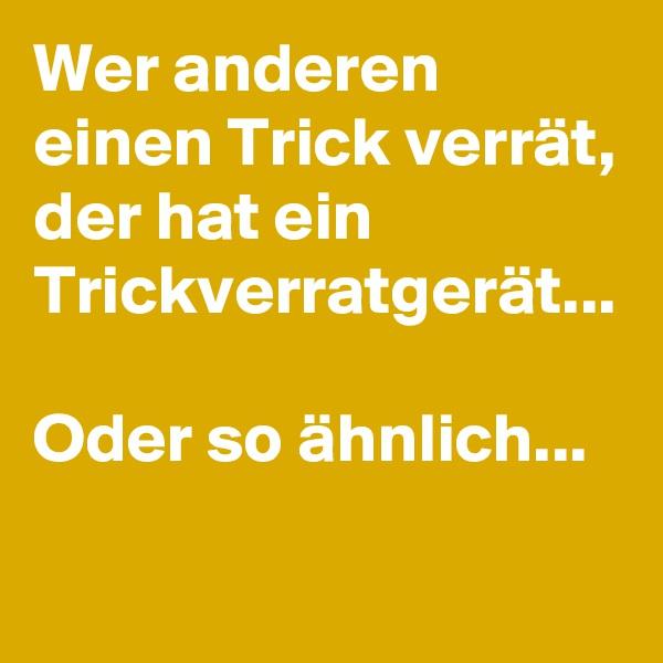 Wer anderen einen Trick verrät, der hat ein Trickverratgerät...  Oder so ähnlich...