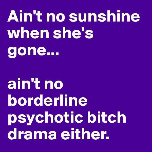 Ain't no sunshine when she's gone...  ain't no borderline psychotic bitch drama either.