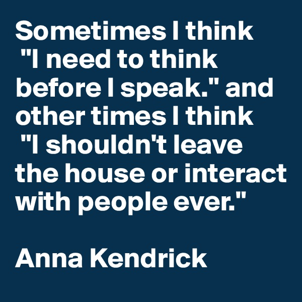 "Sometimes I think  ""I need to think before I speak."" and other times I think  ""I shouldn't leave the house or interact with people ever.""  Anna Kendrick"