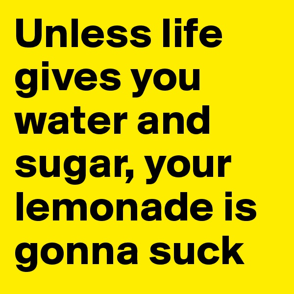 Unless life gives you water and sugar, your lemonade is gonna suck