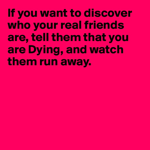 If you want to discover who your real friends are, tell them that you are Dying, and watch them run away.