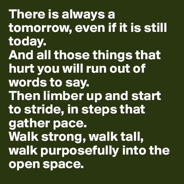 There is always a tomorrow, even if it is still today.  And all those things that hurt you will run out of words to say.  Then limber up and start to stride, in steps that gather pace.  Walk strong, walk tall, walk purposefully into the open space.