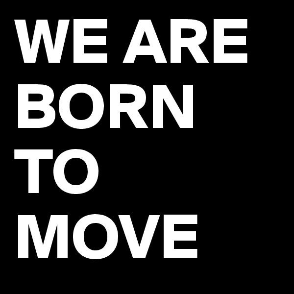 WE ARE BORN TO MOVE