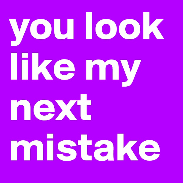 you look like my next mistake