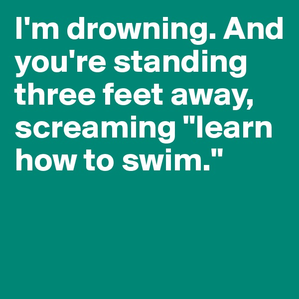 "I'm drowning. And you're standing three feet away, screaming ""learn how to swim."""