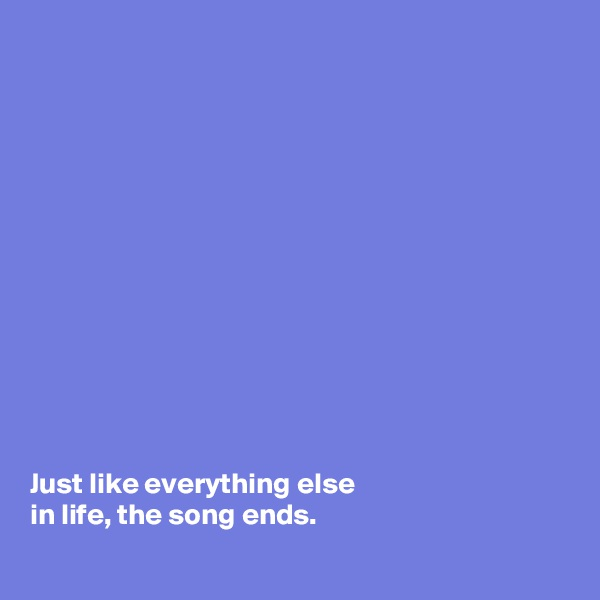Just like everything else in life, the song ends.
