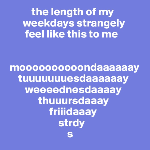 the length of my        weekdays strangely         feel like this to me    moooooooooondaaaaaay      tuuuuuuuesdaaaaaay         weeeednesdaaaay               thuuursdaaay                    friiidaaay                        strdy                            s