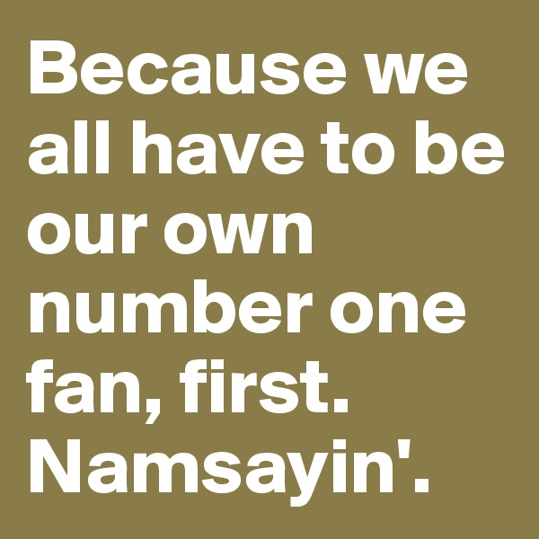 Because we all have to be our own number one fan, first. Namsayin'.