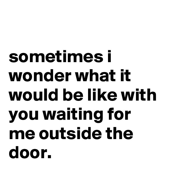sometimes i wonder what it would be like with you waiting for me outside the door.