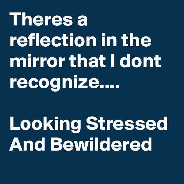 Theres a reflection in the mirror that I dont recognize....  Looking Stressed And Bewildered